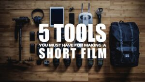 5 Tools You Must Have for Making a Short Film – Look Professional